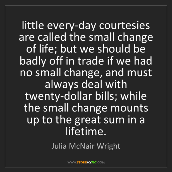 Julia McNair Wright: little every-day courtesies are called the small change...
