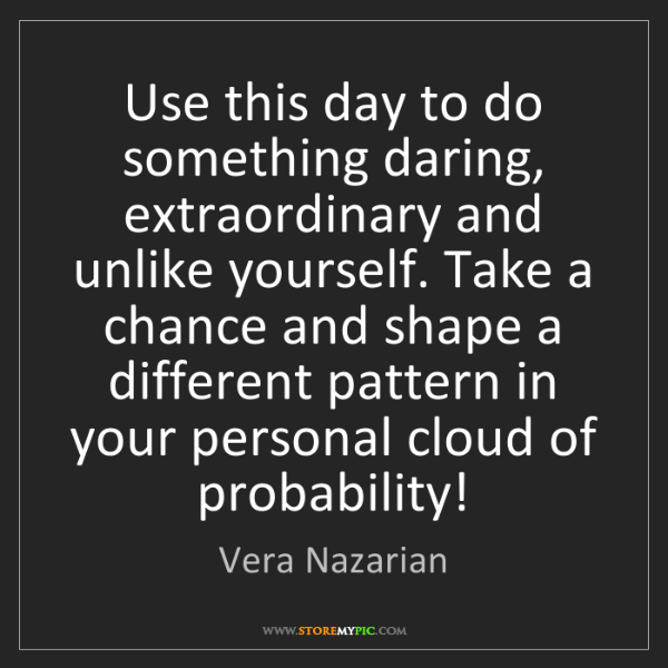 Vera Nazarian: Use this day to do something daring, extraordinary and...