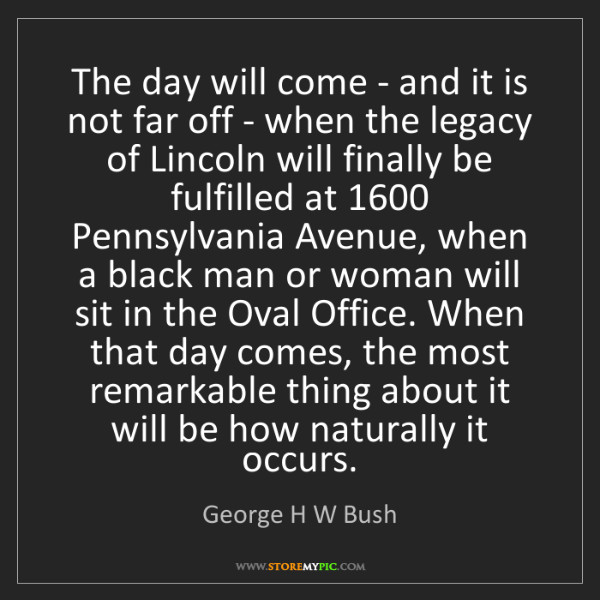 George H W Bush: The day will come - and it is not far off - when the...