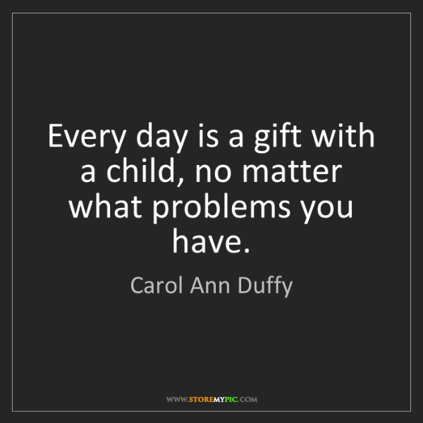 Carol Ann Duffy: Every day is a gift with a child, no matter what problems...