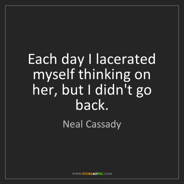 Neal Cassady: Each day I lacerated myself thinking on her, but I didn't...