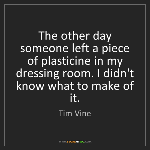 Tim Vine: The other day someone left a piece of plasticine in my...