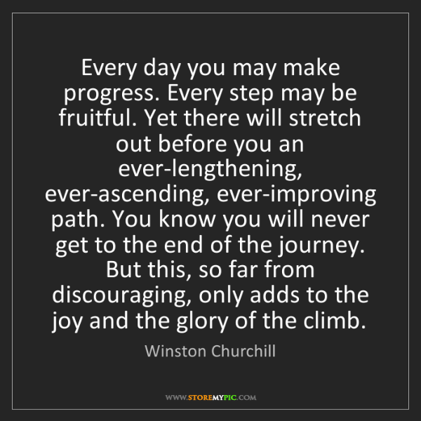 Winston Churchill: Every day you may make progress. Every step may be fruitful....