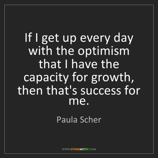 Paula Scher: If I get up every day with the optimism that I have the...