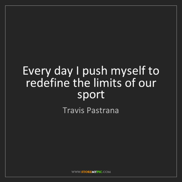 Travis Pastrana: Every day I push myself to redefine the limits of our...