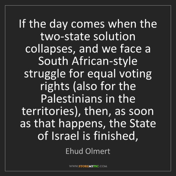 Ehud Olmert: If the day comes when the two-state solution collapses,...
