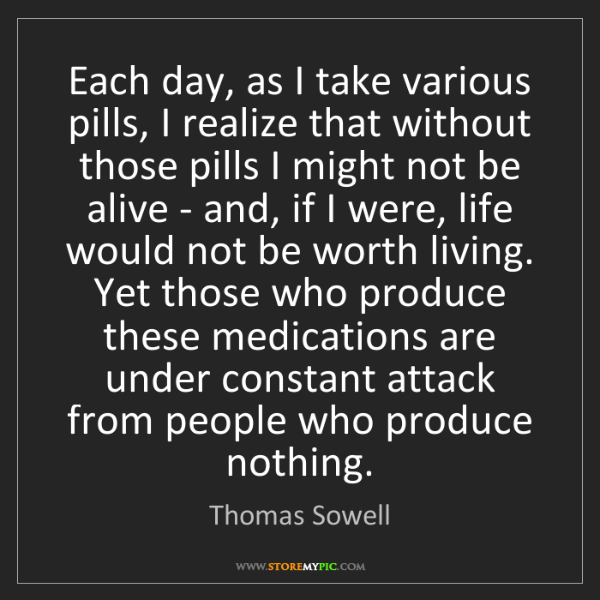 Thomas Sowell: Each day, as I take various pills, I realize that without...