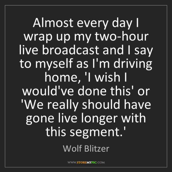 Wolf Blitzer: Almost every day I wrap up my two-hour live broadcast...