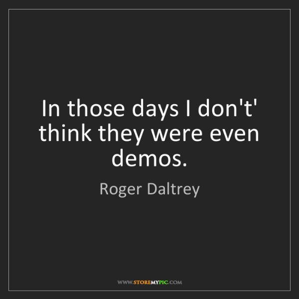 Roger Daltrey: In those days I don't' think they were even demos.