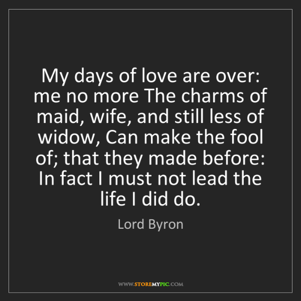 Lord Byron: My days of love are over: me no more The charms of maid,...