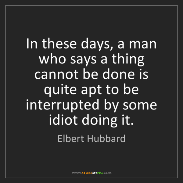 Elbert Hubbard: In these days, a man who says a thing cannot be done...
