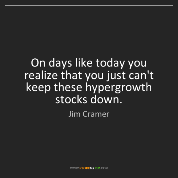 Jim Cramer: On days like today you realize that you just can't keep...