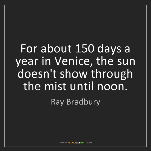 Ray Bradbury: For about 150 days a year in Venice, the sun doesn't...