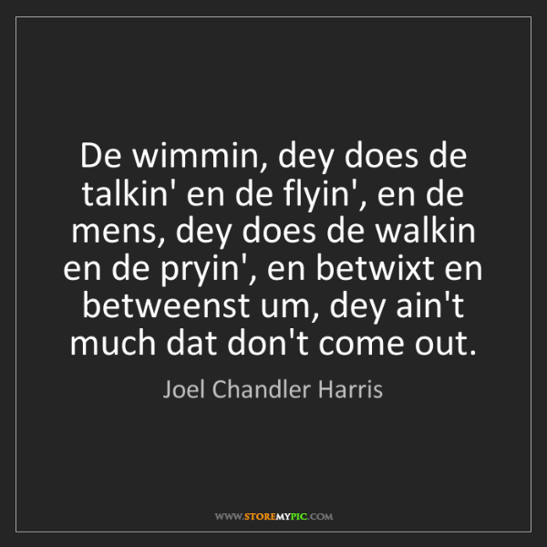 Joel Chandler Harris: De wimmin, dey does de talkin' en de flyin', en de mens,...