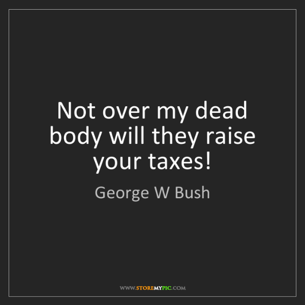 George W Bush: Not over my dead body will they raise your taxes!
