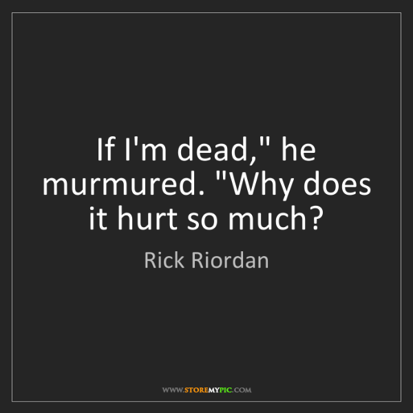 """Rick Riordan: If I'm dead,"""" he murmured. """"Why does it hurt so much?"""