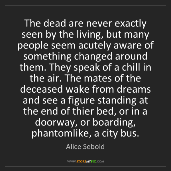 Alice Sebold: The dead are never exactly seen by the living, but many...