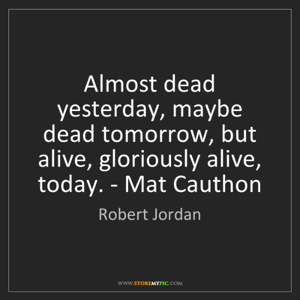 Robert Jordan: Almost dead yesterday, maybe dead tomorrow, but alive,...