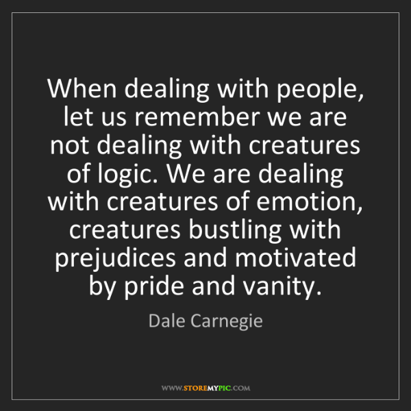Dale Carnegie: When dealing with people, let us remember we are not...