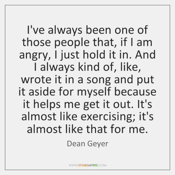 I've always been one of those people that, if I am angry, ...