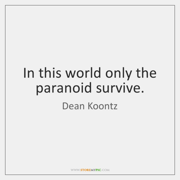 In this world only the paranoid survive.