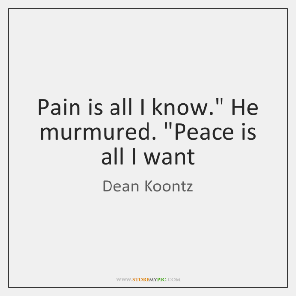 "Pain is all I know."" He murmured. ""Peace is all I want"