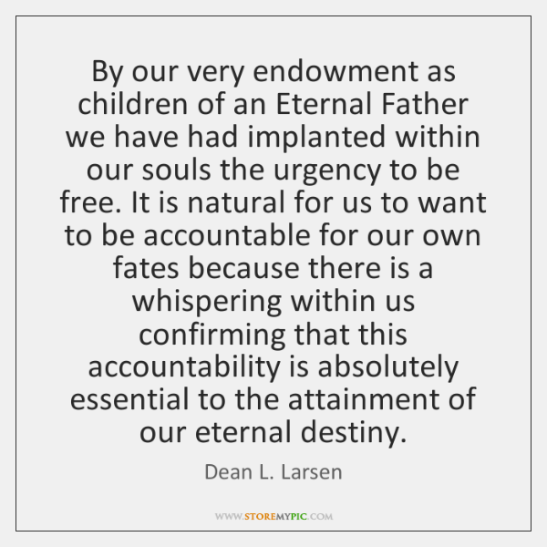 By our very endowment as children of an Eternal Father we have ...