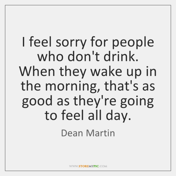 I feel sorry for people who don't drink. When they wake up ...