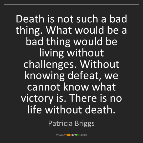 Patricia Briggs: Death is not such a bad thing. What would be a bad thing...