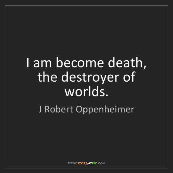 J Robert Oppenheimer: I am become death, the destroyer of worlds.