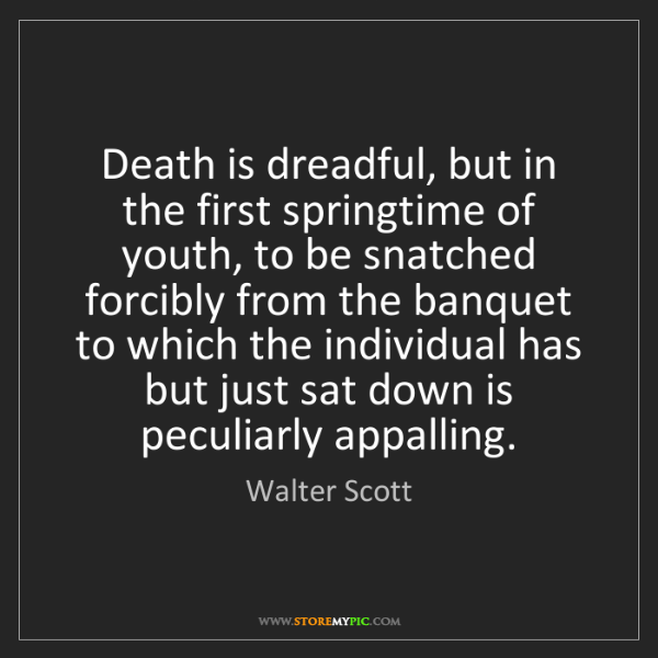 Walter Scott: Death is dreadful, but in the first springtime of youth,...