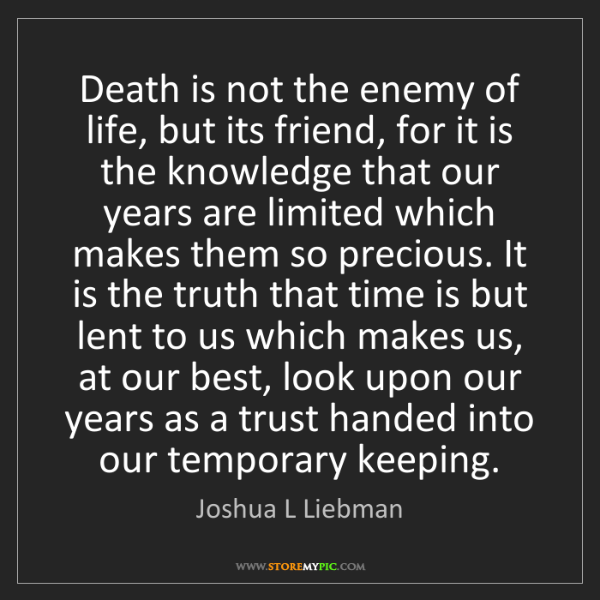Joshua L Liebman: Death is not the enemy of life, but its friend, for it...