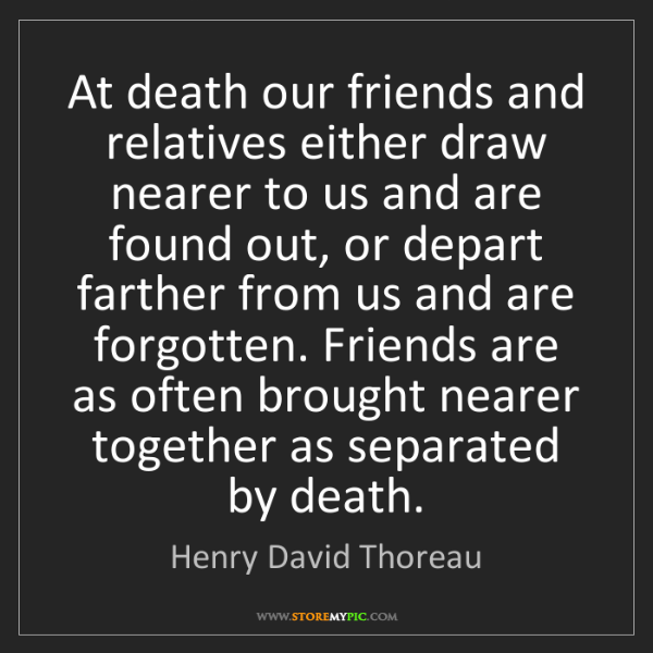 Henry David Thoreau: At death our friends and relatives either draw nearer...