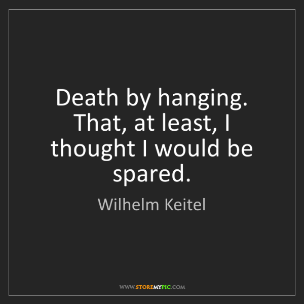 Wilhelm Keitel: Death by hanging. That, at least, I thought I would be...