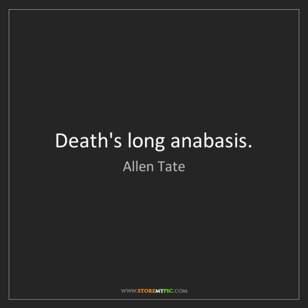 Allen Tate: Death's long anabasis.