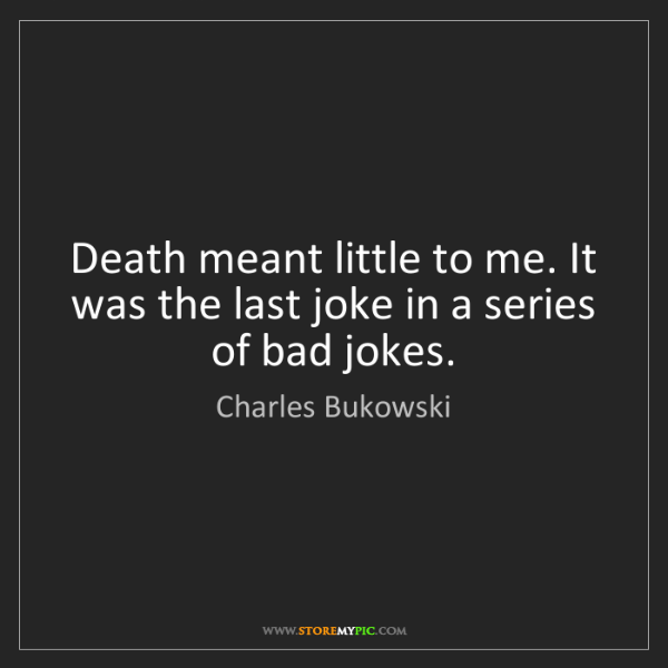 Charles Bukowski: Death meant little to me. It was the last joke in a series...