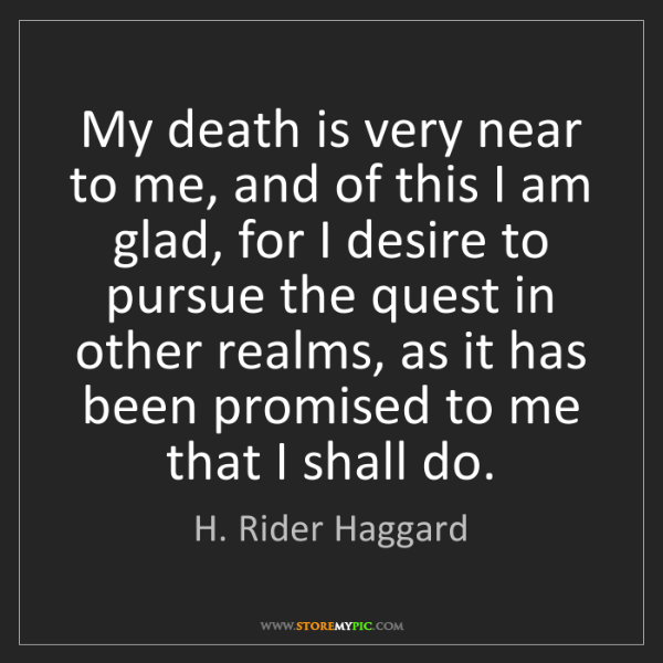 H. Rider Haggard: My death is very near to me, and of this I am glad, for...