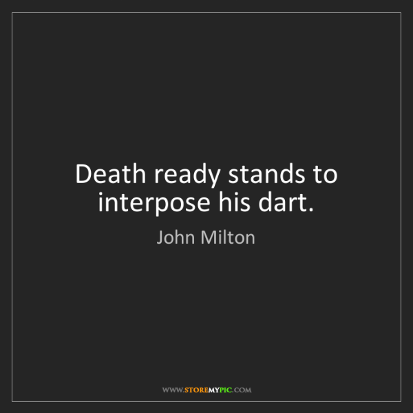 John Milton: Death ready stands to interpose his dart.