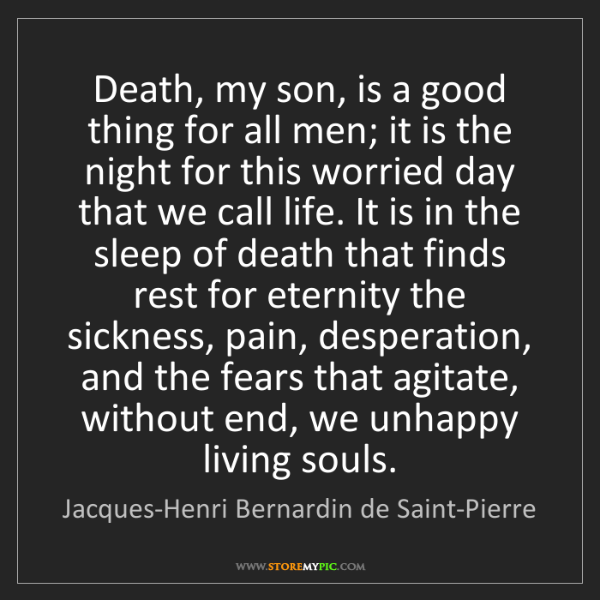 Jacques-Henri Bernardin de Saint-Pierre: Death, my son, is a good thing for all men; it is the...