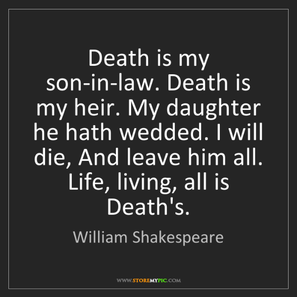 William Shakespeare: Death is my son-in-law. Death is my heir. My daughter...