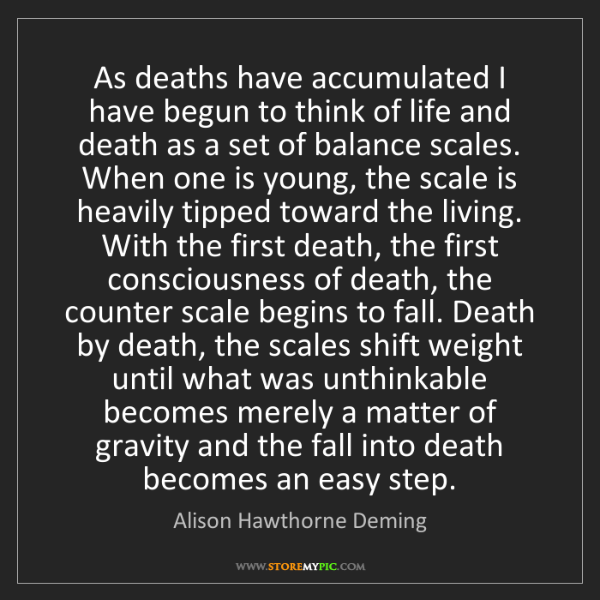 Alison Hawthorne Deming: As deaths have accumulated I have begun to think of life...