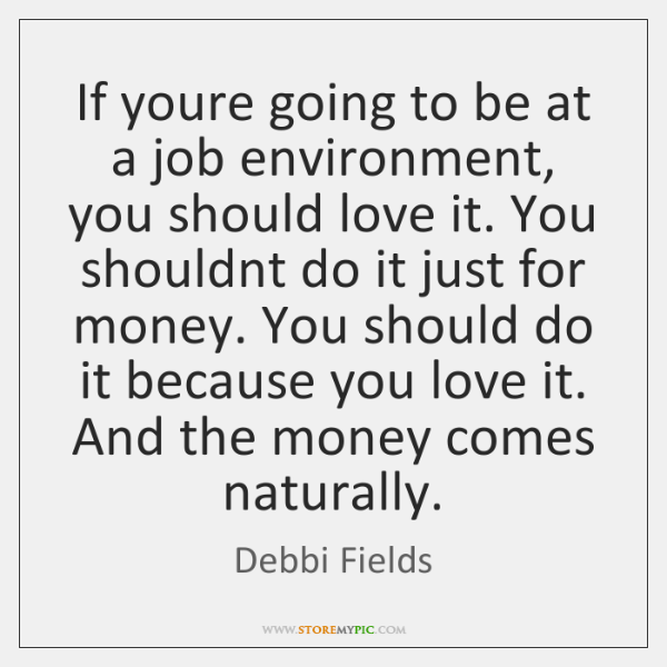 If youre going to be at a job environment, you should love ...