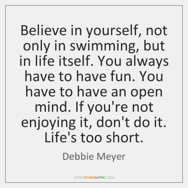 Believe in yourself, not only in swimming, but in life itself. You ...