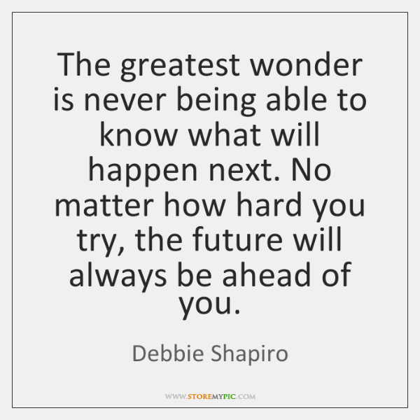 The greatest wonder is never being able to know what will happen ...