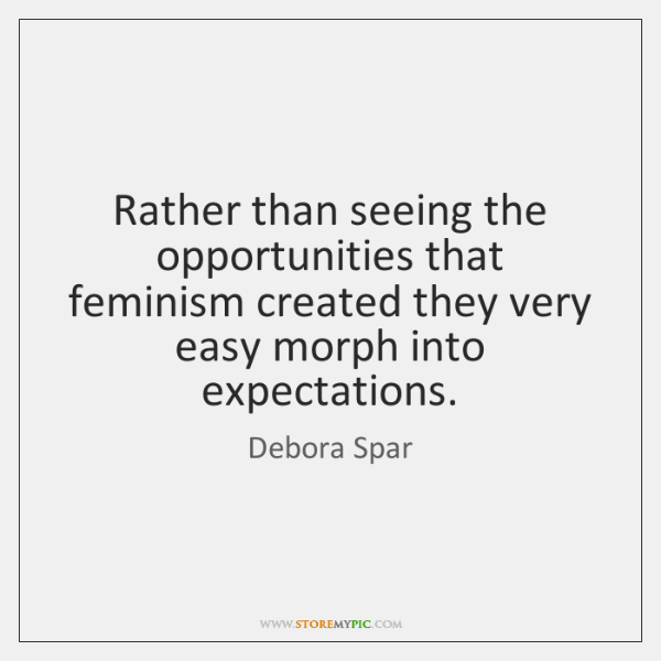Rather than seeing the opportunities that feminism created they very easy morph ...