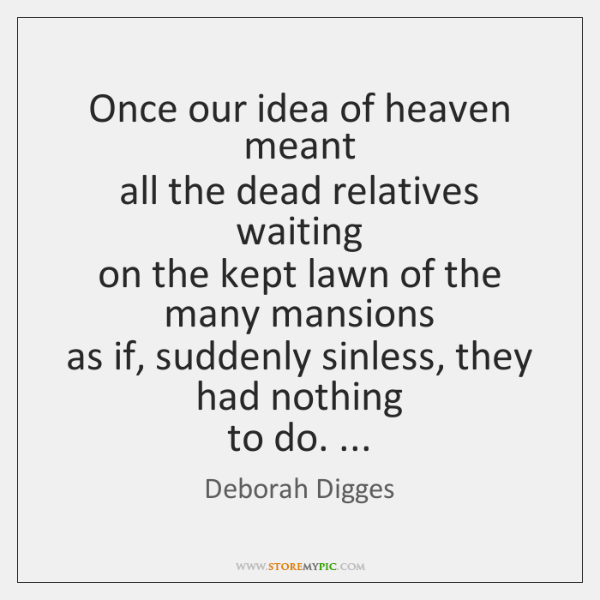 Once our idea of heaven meant  all the dead relatives waiting  on ...