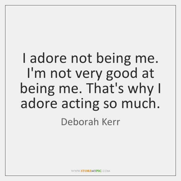 I adore not being me. I'm not very good at being me. ...