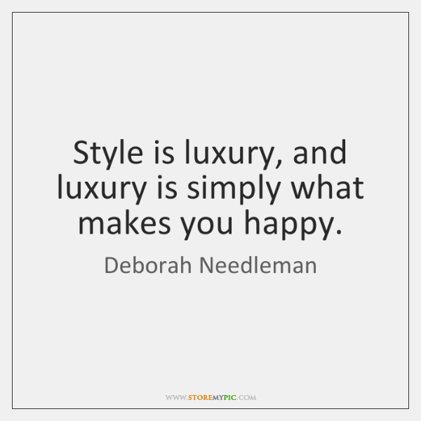 Style is luxury, and luxury is simply what makes you happy.