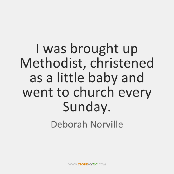 I was brought up Methodist, christened as a little baby and went ...