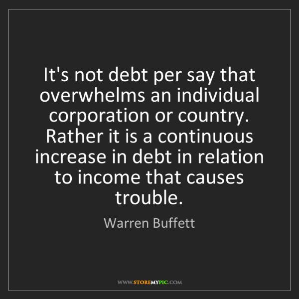 Warren Buffett: It's not debt per say that overwhelms an individual corporation...